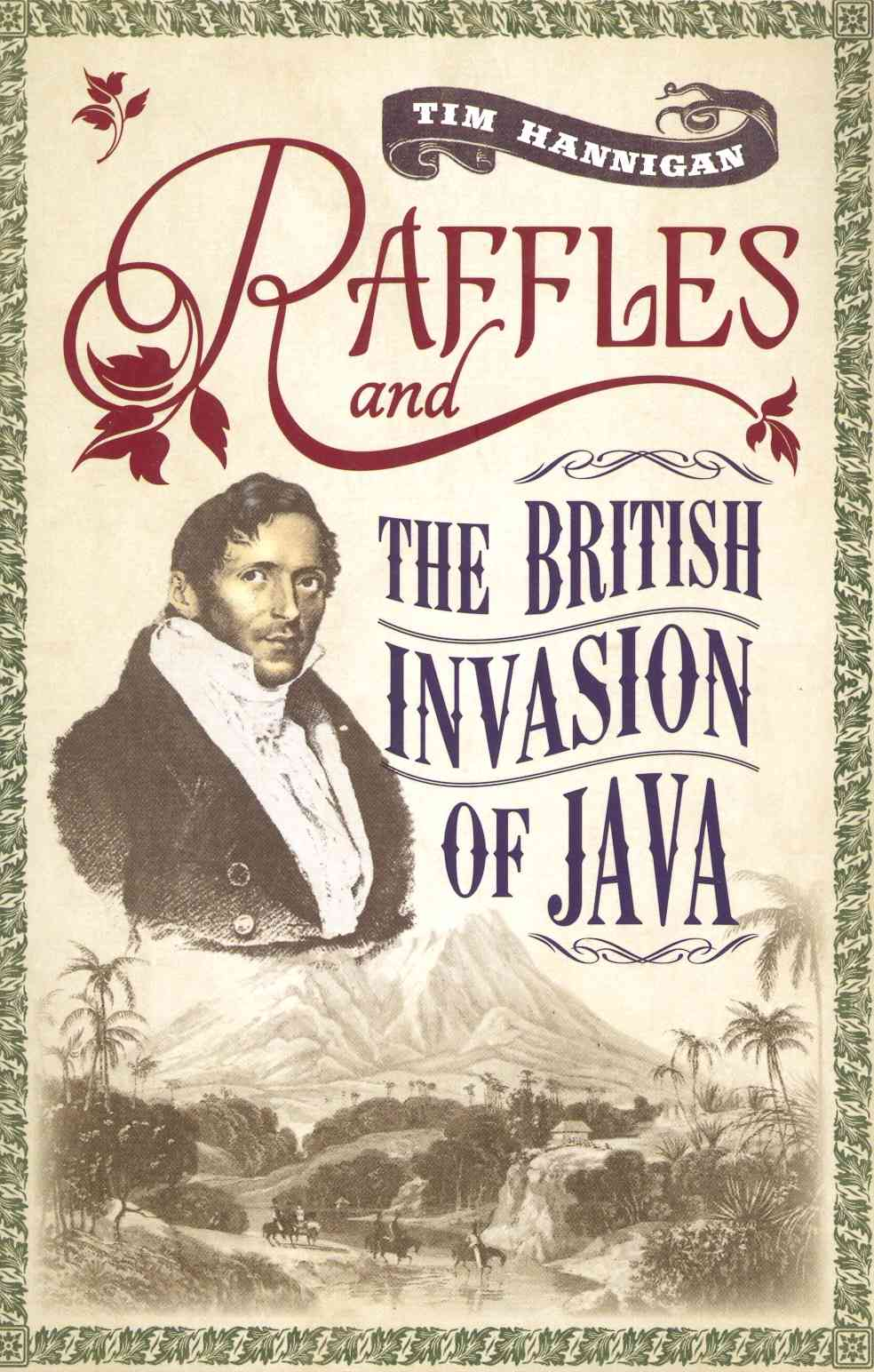 Raffles and the British Invasion of Java By Hannigan, Tim